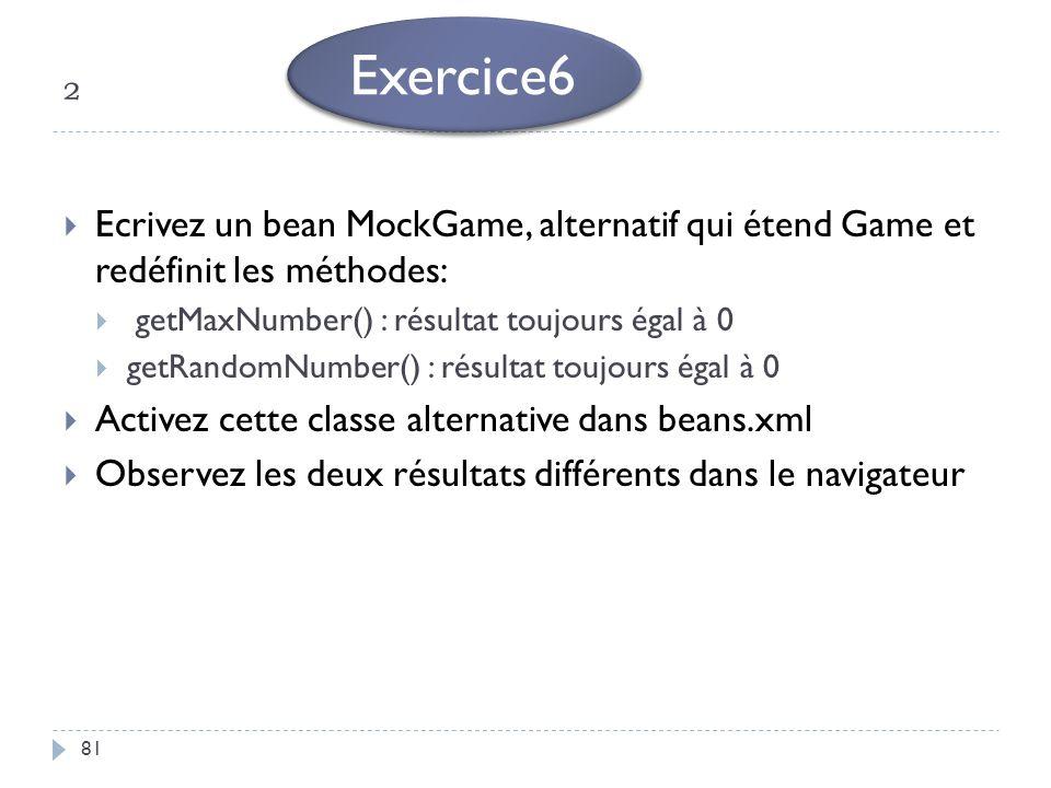 ² Exercice6. Ecrivez un bean MockGame, alternatif qui étend Game et redéfinit les méthodes: getMaxNumber() : résultat toujours égal à 0.