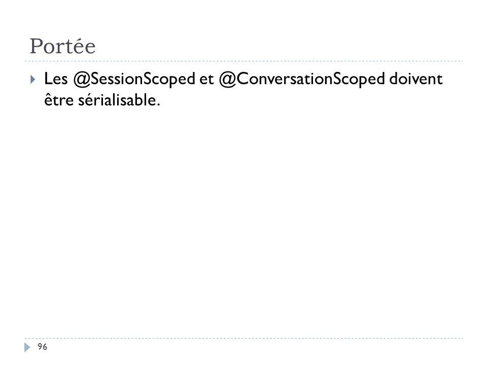 Portée Les @SessionScoped et @ConversationScoped doivent être sérialisable.