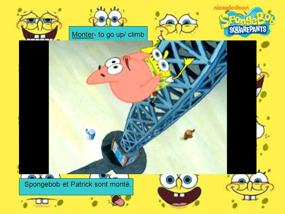 Monter- to go up/ climb Spongebob et Patrick sont monté.