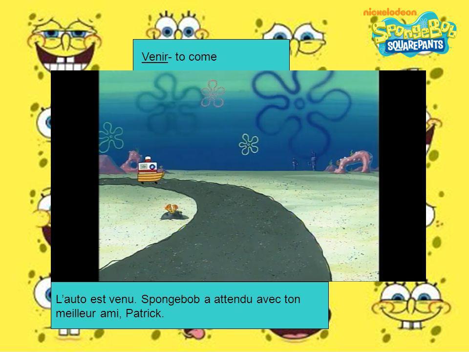 Venir- to come L'auto est venu. Spongebob a attendu avec ton meilleur ami, Patrick.