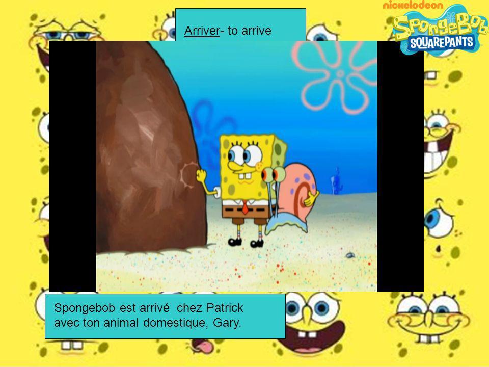 Arriver- to arrive Spongebob est arrivé chez Patrick avec ton animal domestique, Gary.