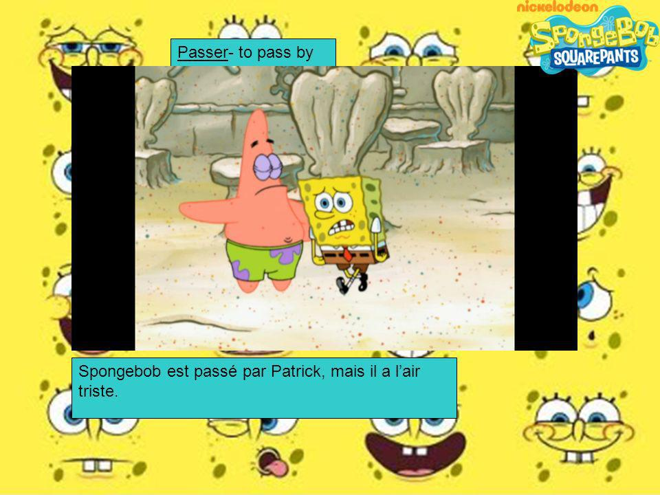 Passer- to pass by Spongebob est passé par Patrick, mais il a l'air triste.