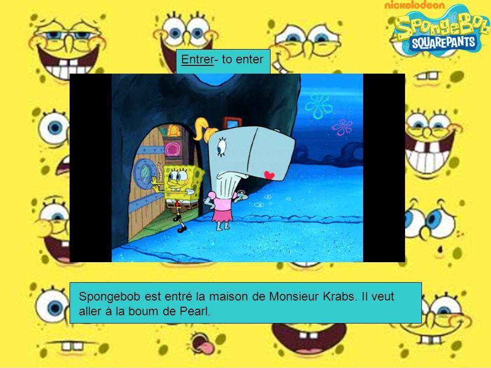 Entrer- to enter Spongebob est entré la maison de Monsieur Krabs. Il veut aller à la boum de Pearl.