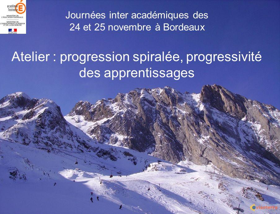 Journées inter académiques des 24 et 25 novembre à Bordeaux Atelier : progression spiralée, progressivité des apprentissages