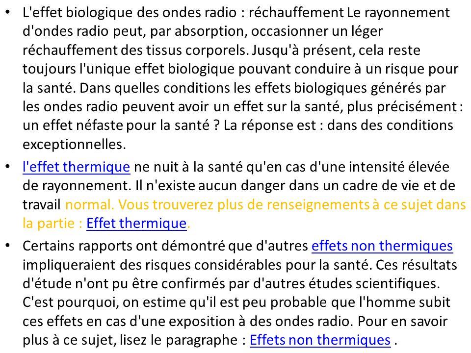 L effet biologique des ondes radio : réchauffement Le rayonnement d ondes radio peut, par absorption, occasionner un léger réchauffement des tissus corporels. Jusqu à présent, cela reste toujours l unique effet biologique pouvant conduire à un risque pour la santé. Dans quelles conditions les effets biologiques générés par les ondes radio peuvent avoir un effet sur la santé, plus précisément : un effet néfaste pour la santé La réponse est : dans des conditions exceptionnelles.