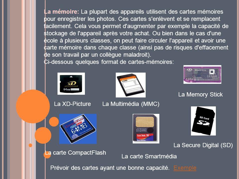 La mémoire: La plupart des appareils utilisent des cartes mémoires pour enregistrer les photos. Ces cartes s enlèvent et se remplacent facilement. Cela vous permet d augmenter par exemple la capacité de stockage de l appareil après votre achat. Ou bien dans le cas d une école à plusieurs classes, on peut faire circuler l appareil et avoir une carte mémoire dans chaque classe (ainsi pas de risques d effacement de son travail par un collègue maladroit). Ci-dessous quelques format de cartes-mémoires: