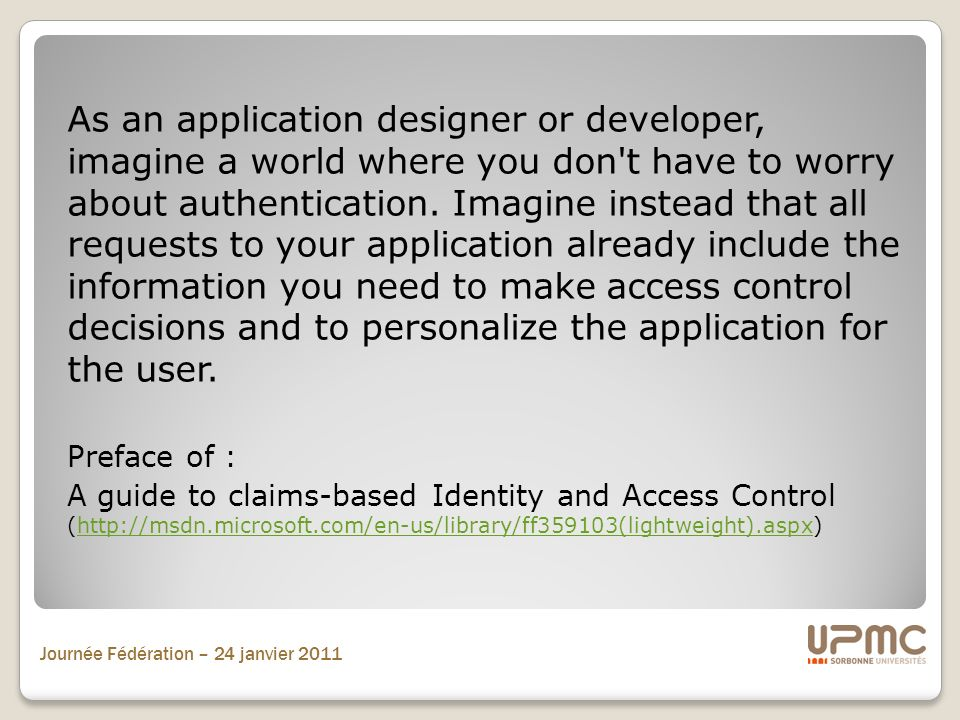 As an application designer or developer, imagine a world where you don t have to worry about authentication. Imagine instead that all requests to your application already include the information you need to make access control decisions and to personalize the application for the user.