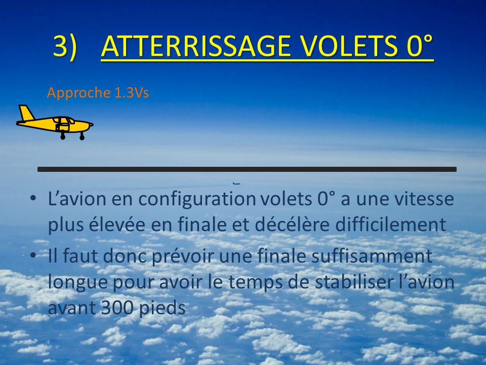 ATTERRISSAGE VOLETS 0° Approche 1.3Vs. L'avion en configuration volets 0° a une vitesse plus élevée en finale et décélère difficilement.