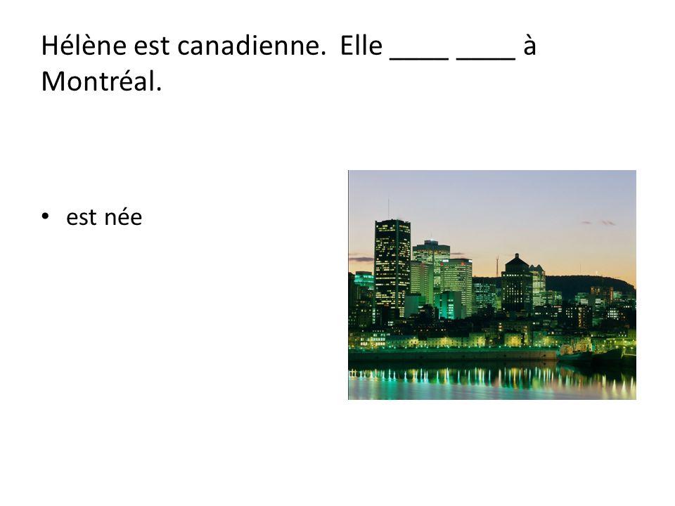Hélène est canadienne. Elle ____ ____ à Montréal.