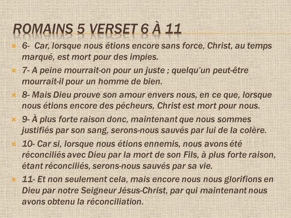 Romains 5 verset 6 à 11 6- Car, lorsque nous étions encore sans force, Christ, au temps marqué, est mort pour des impies.