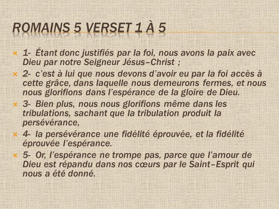 Romains 5 verset 1 à 5 1- Étant donc justifiés par la foi, nous avons la paix avec Dieu par notre Seigneur Jésus–Christ ;