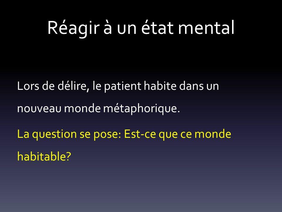 Réagir à un état mental Lors de délire, le patient habite dans un nouveau monde métaphorique.