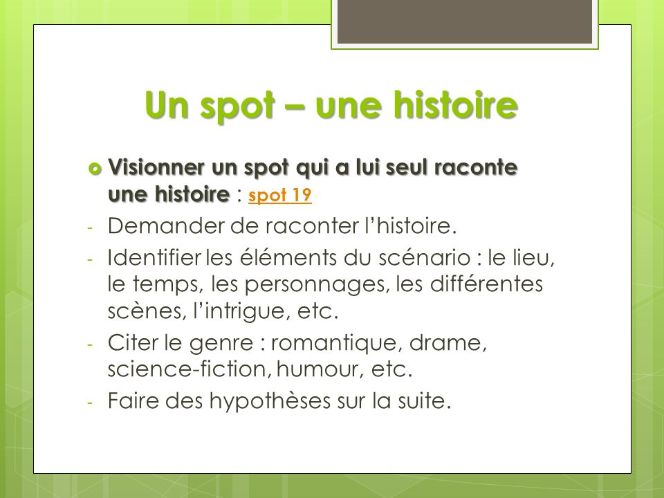 Un spot – une histoire Visionner un spot qui a lui seul raconte une histoire : spot 19. Demander de raconter l'histoire.