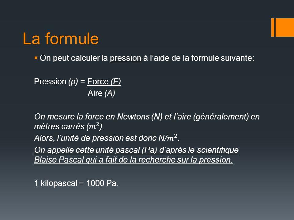 La formule On peut calculer la pression à l'aide de la formule suivante: Pression (p) = Force (F) Aire (A)