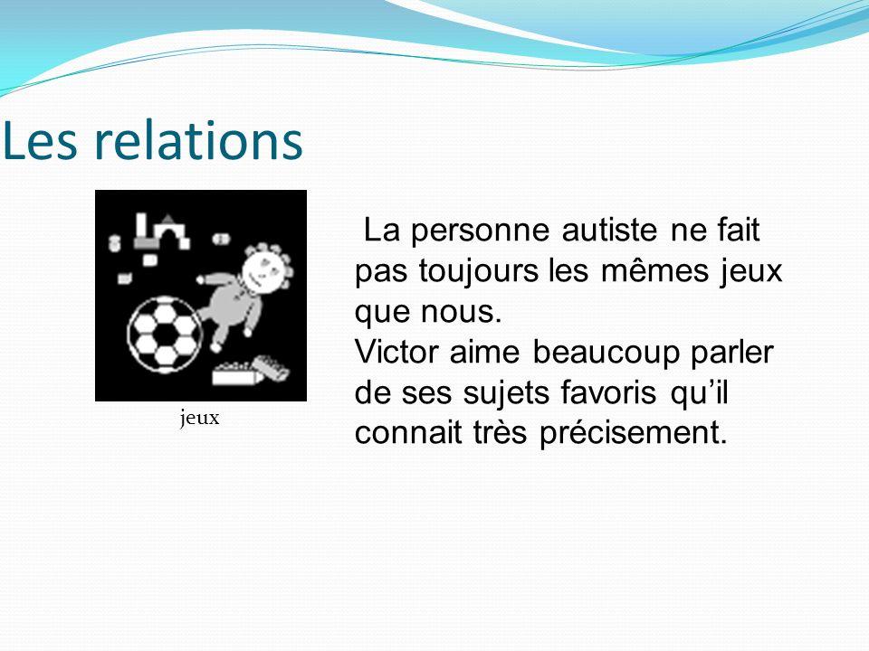 Les relations La personne autiste ne fait pas toujours les mêmes jeux que nous.