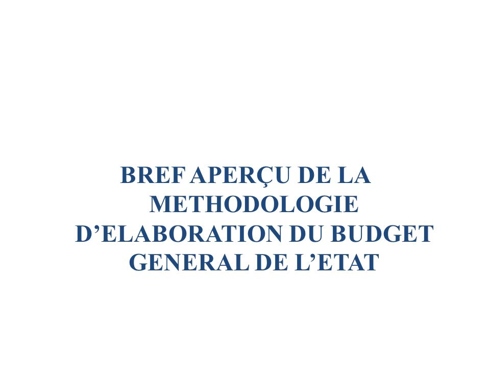 BREF APERÇU DE LA METHODOLOGIE D'ELABORATION DU BUDGET GENERAL DE L'ETAT