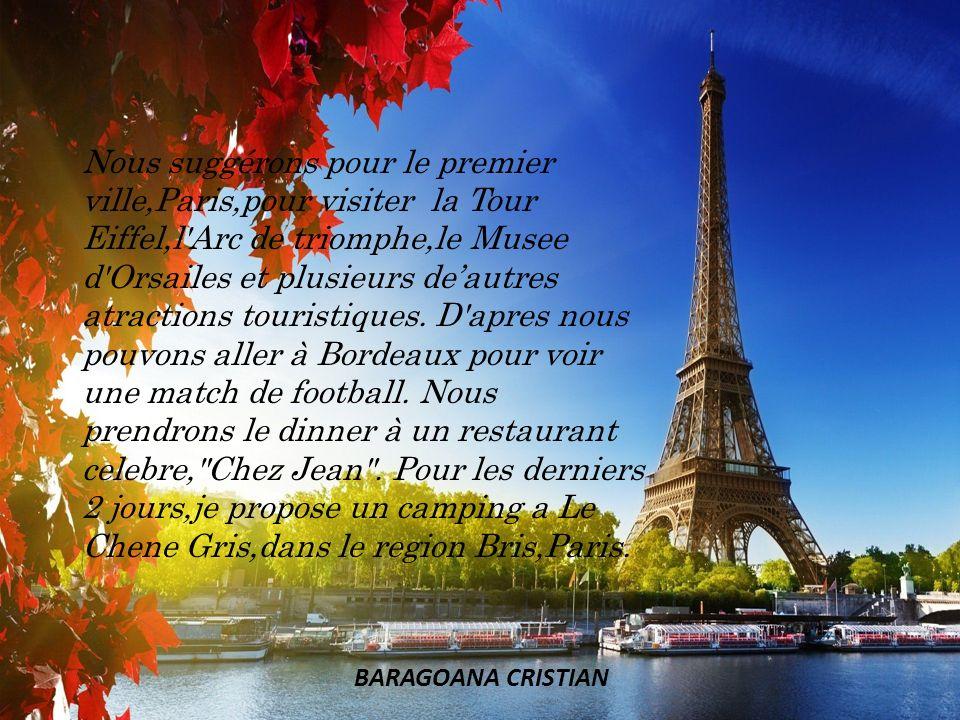 Nous suggérons pour le premier ville,Paris,pour visiter la Tour Eiffel,l Arc de triomphe,le Musee d Orsailes et plusieurs de'autres atractions touristiques. D apres nous pouvons aller à Bordeaux pour voir une match de football. Nous prendrons le dinner à un restaurant celebre, Chez Jean . Pour les derniers 2 jours,je propose un camping a Le Chene Gris,dans le region Bris,Paris.