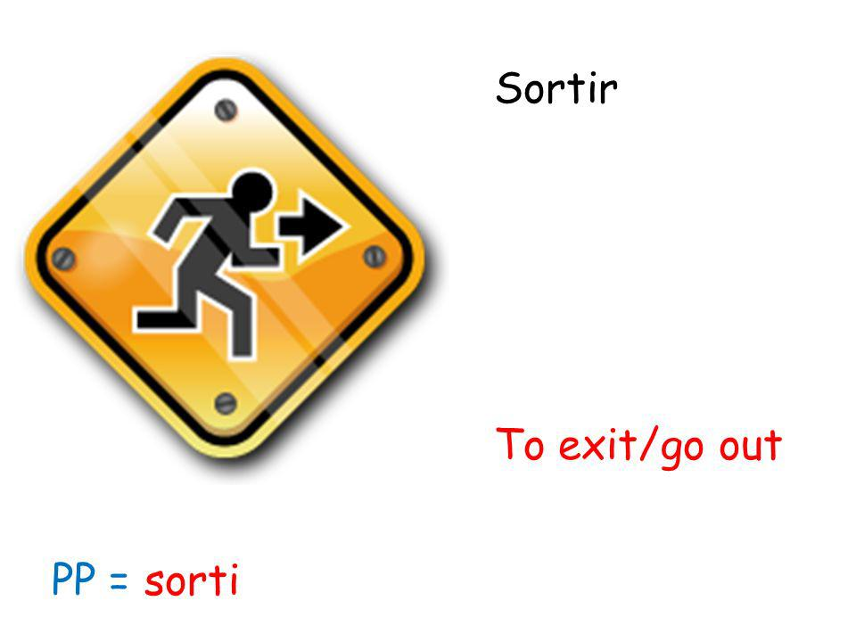 Sortir To exit/go out PP = sorti