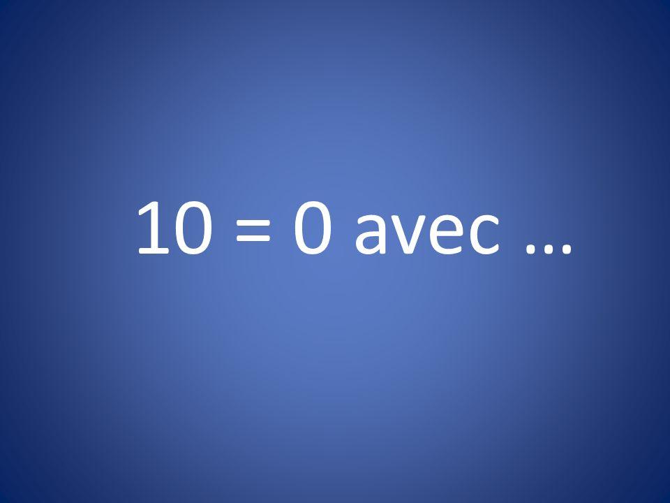 10 = 0 avec …
