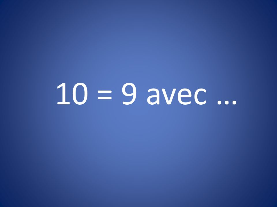 10 = 9 avec …