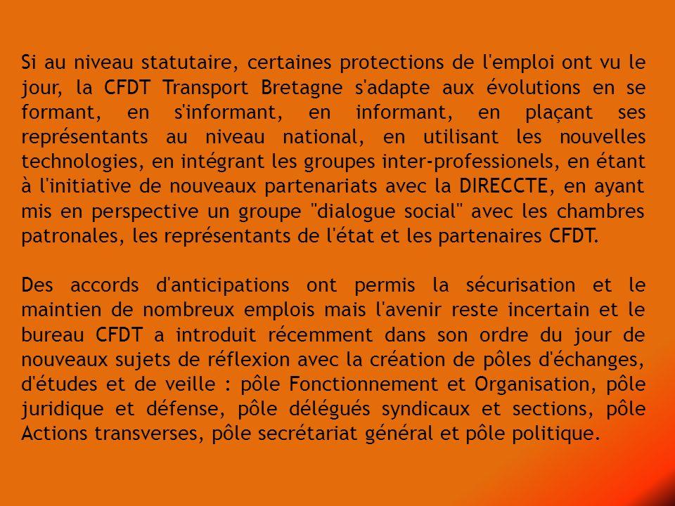 Si au niveau statutaire, certaines protections de l emploi ont vu le jour, la CFDT Transport Bretagne s adapte aux évolutions en se formant, en s informant, en informant, en plaçant ses représentants au niveau national, en utilisant les nouvelles technologies, en intégrant les groupes inter-professionels, en étant à l initiative de nouveaux partenariats avec la DIRECCTE, en ayant mis en perspective un groupe dialogue social avec les chambres patronales, les représentants de l état et les partenaires CFDT.