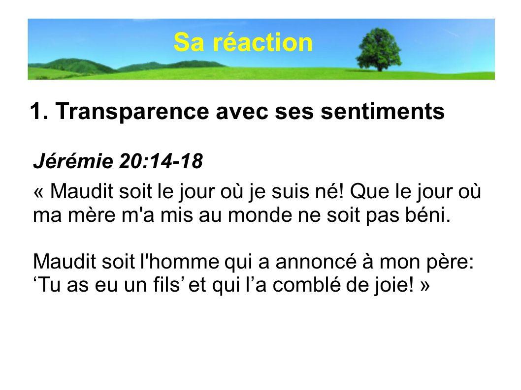 Sa réaction 1. Transparence avec ses sentiments Jérémie 20:14-18