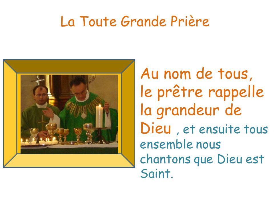 La Toute Grande Prière Au nom de tous, le prêtre rappelle la grandeur de Dieu , et ensuite tous ensemble nous chantons que Dieu est Saint.