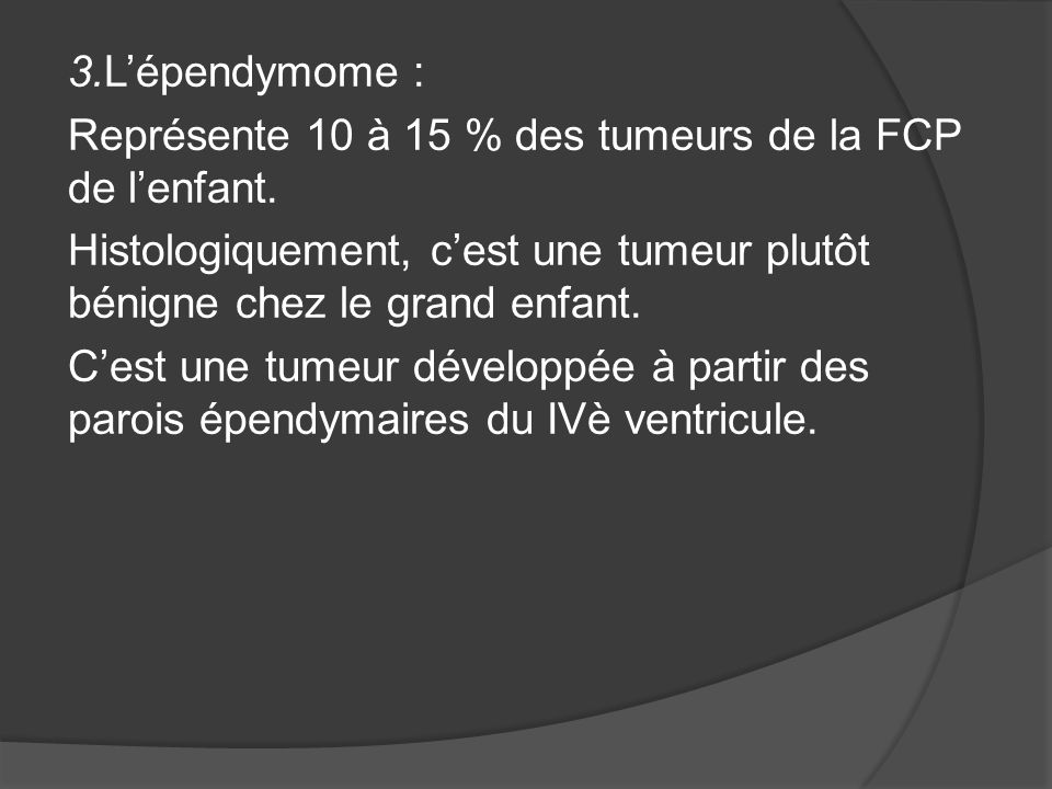 3.L'épendymome : Représente 10 à 15 % des tumeurs de la FCP de l'enfant.