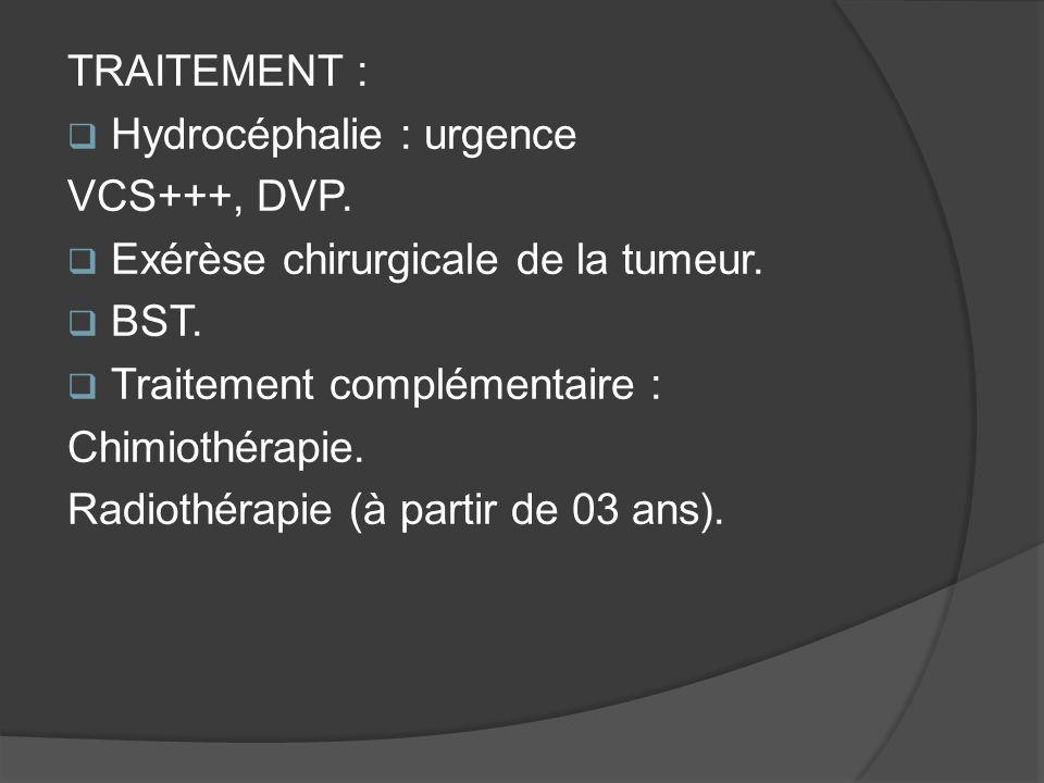TRAITEMENT : Hydrocéphalie : urgence. VCS+++, DVP. Exérèse chirurgicale de la tumeur. BST. Traitement complémentaire :