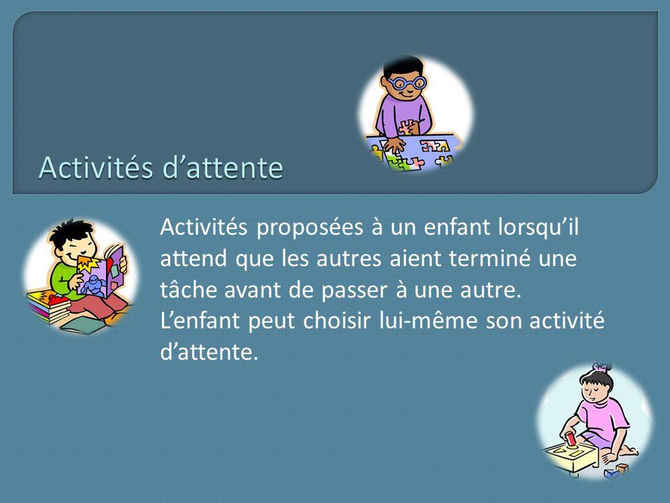 Activités d'attente Activités proposées à un enfant lorsqu'il attend que les autres aient terminé une tâche avant de passer à une autre.