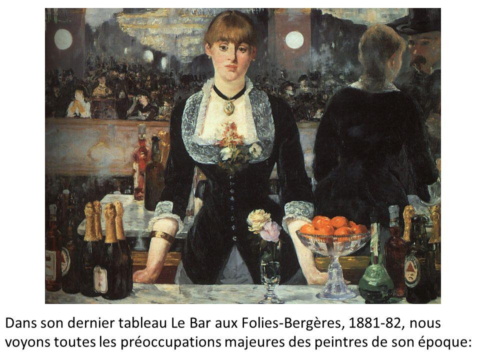 Dans son dernier tableau Le Bar aux Folies-Bergères, 1881-82, nous voyons toutes les préoccupations majeures des peintres de son époque:
