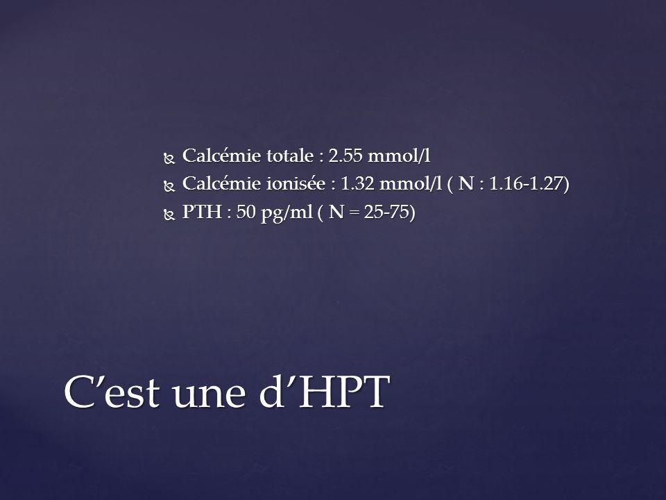 C'est une d'HPT Calcémie totale : 2.55 mmol/l