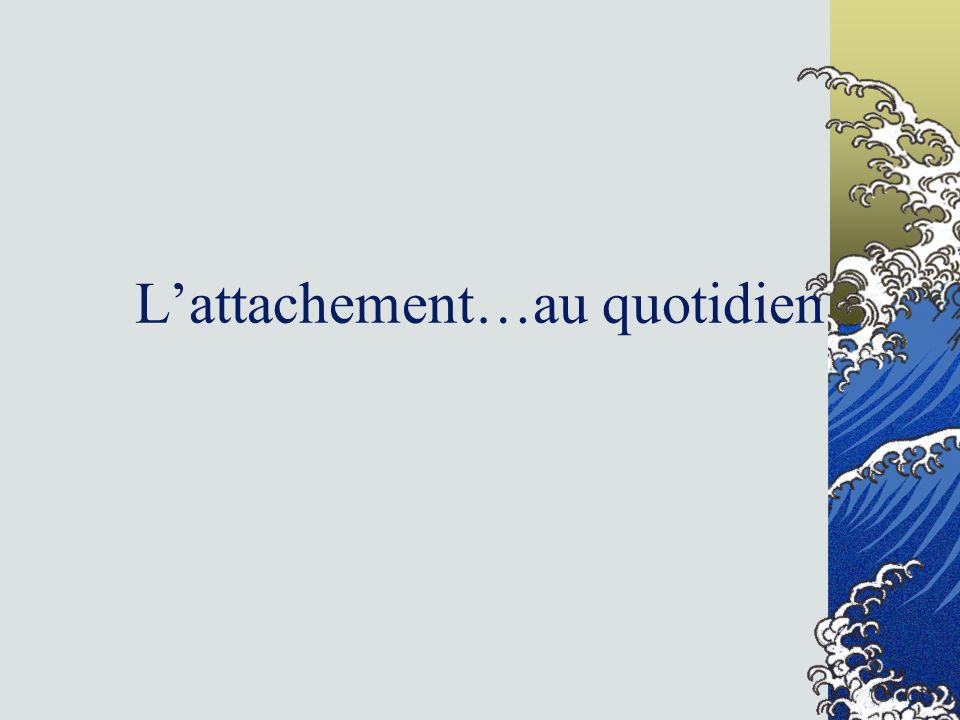 L'attachement…au quotidien