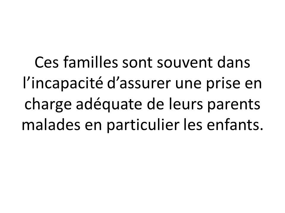 Ces familles sont souvent dans l'incapacité d'assurer une prise en charge adéquate de leurs parents malades en particulier les enfants.