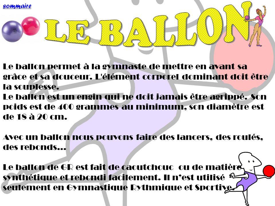 sommaire LE BALLON. Le ballon permet à la gymnaste de mettre en avant sa grâce et sa douceur. L élément corporel dominant doit être la souplesse.