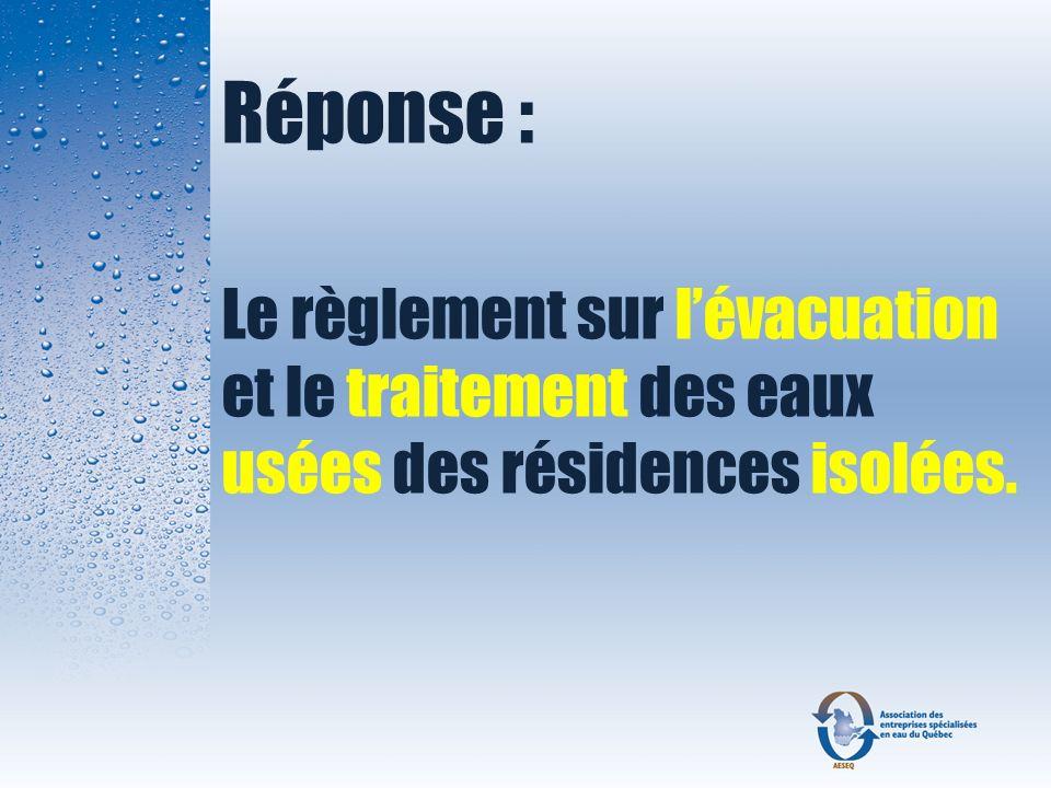 Réponse : Le règlement sur l'évacuation et le traitement des eaux usées des résidences isolées.