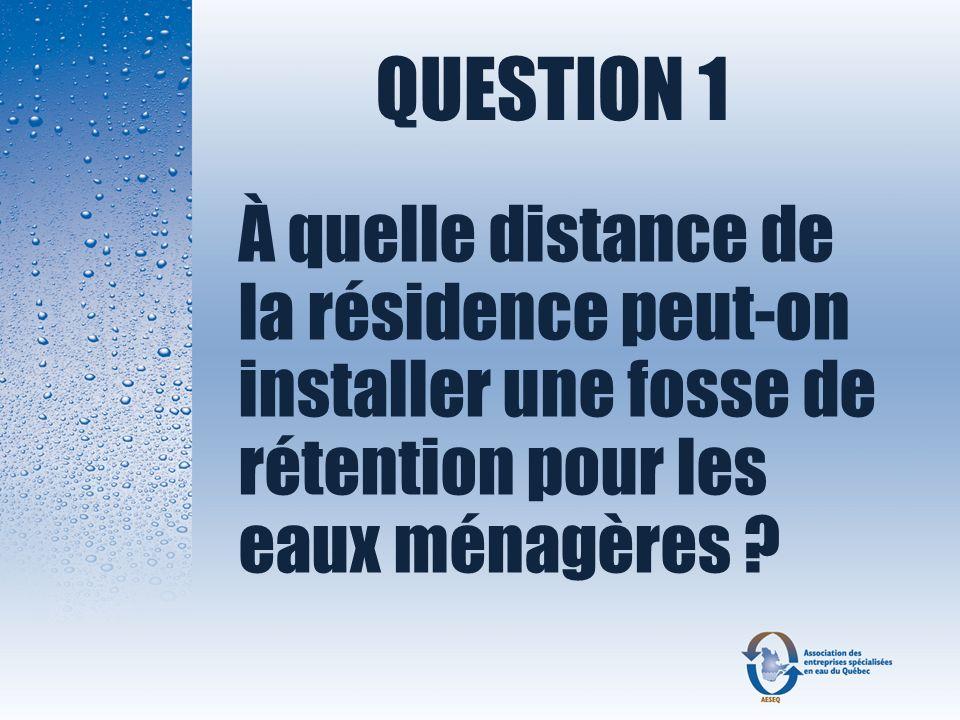 QUESTION 1 À quelle distance de la résidence peut-on installer une fosse de rétention pour les eaux ménagères