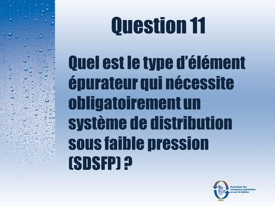 Question 11 Quel est le type d'élément épurateur qui nécessite obligatoirement un système de distribution sous faible pression (SDSFP)