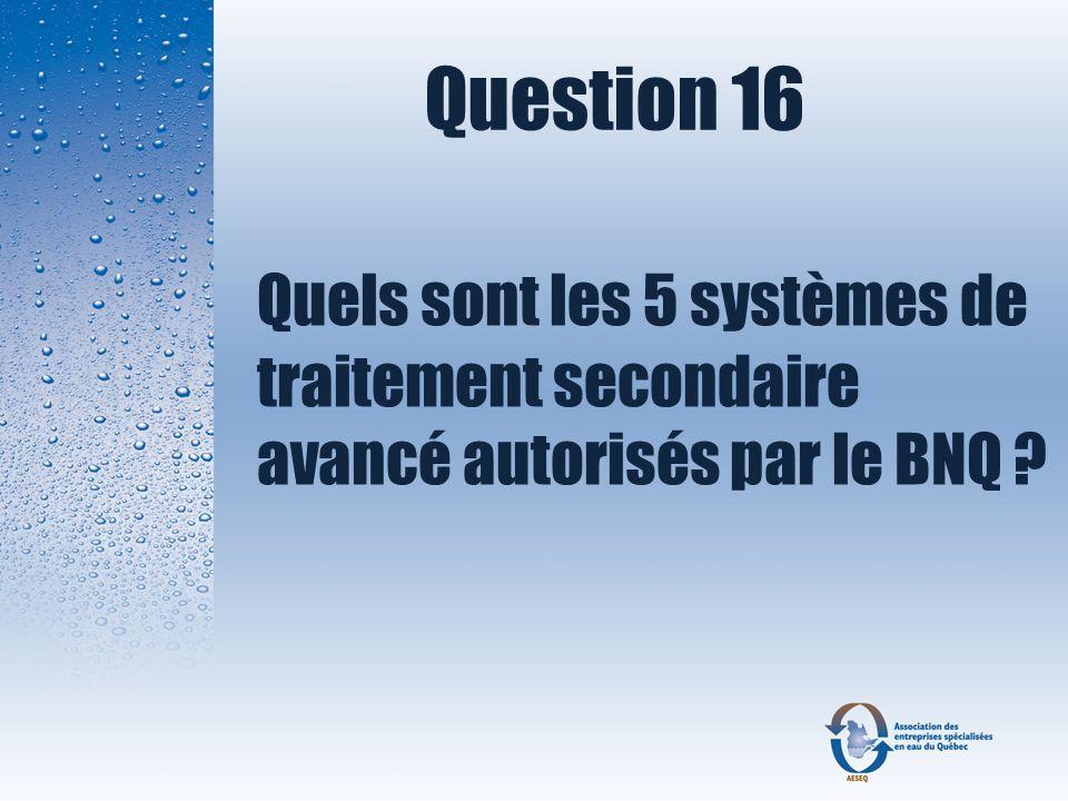 Question 16 Quels sont les 5 systèmes de traitement secondaire avancé autorisés par le BNQ