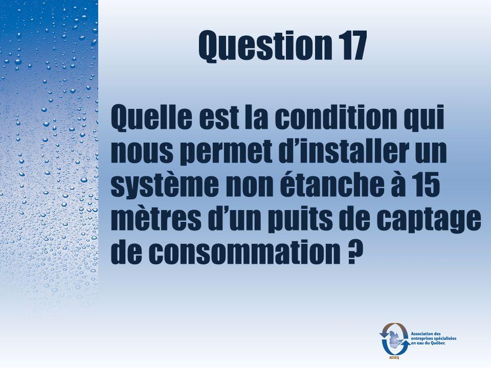 Question 17 Quelle est la condition qui nous permet d'installer un système non étanche à 15 mètres d'un puits de captage de consommation