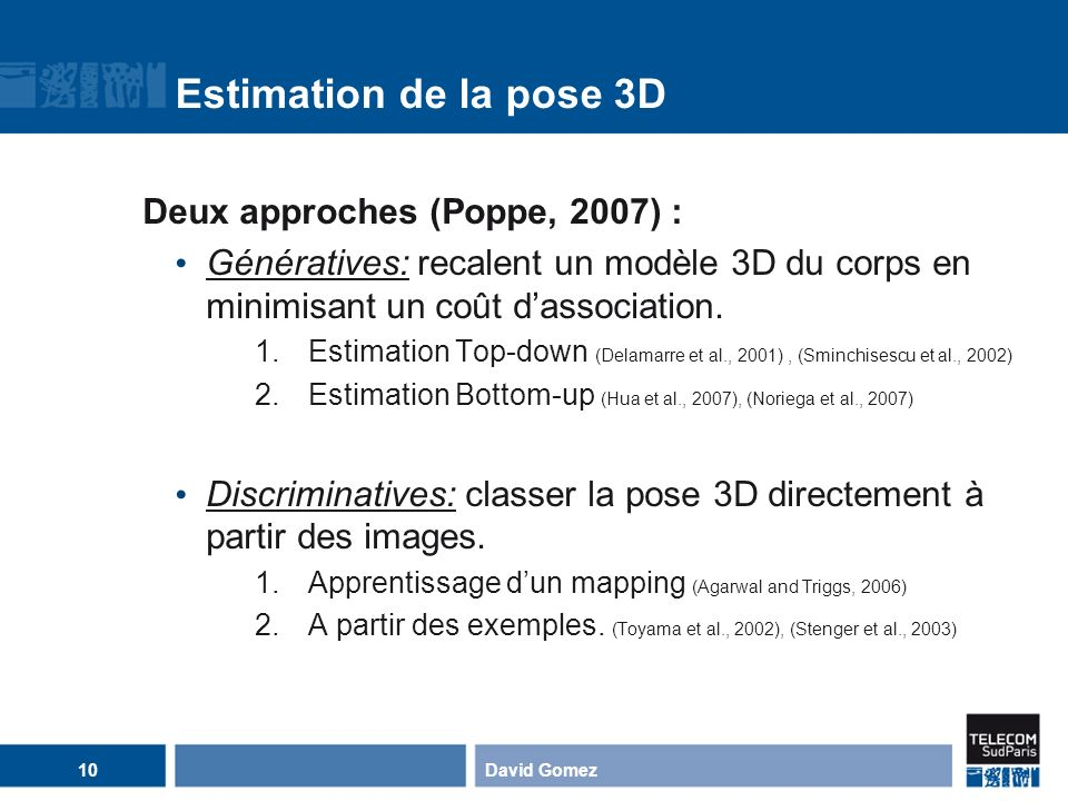Estimation de la pose 3D Deux approches (Poppe, 2007) :