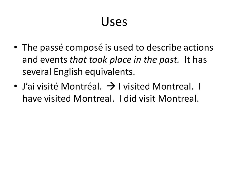 Uses The passé composé is used to describe actions and events that took place in the past. It has several English equivalents.