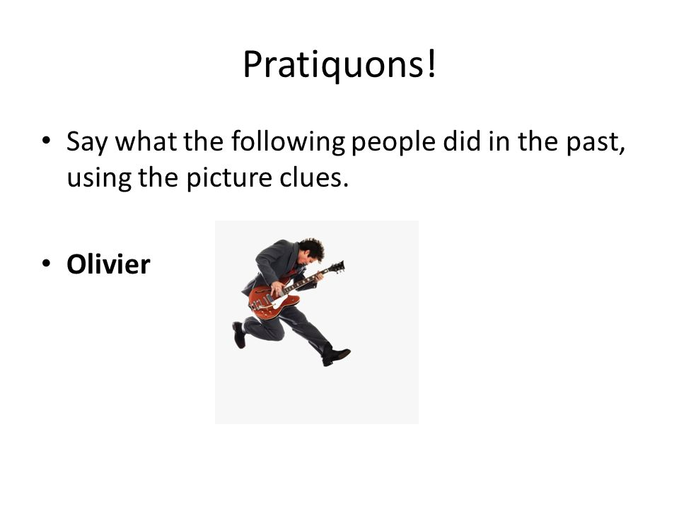 Pratiquons! Say what the following people did in the past, using the picture clues. Olivier