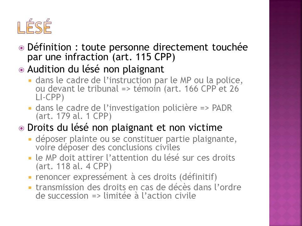 Lésé Définition : toute personne directement touchée par une infraction (art. 115 CPP) Audition du lésé non plaignant.