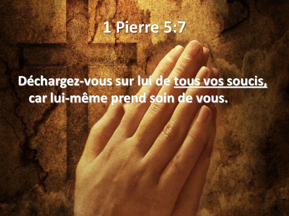 1 Pierre 5:7 Déchargez-vous sur lui de tous vos soucis, car lui-même prend soin de vous.
