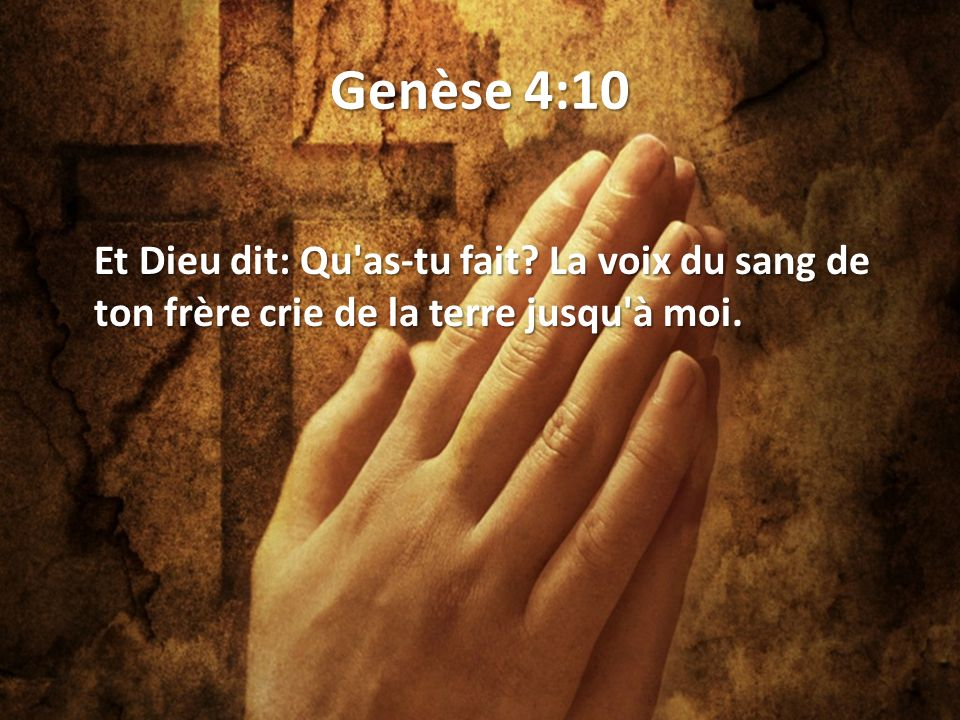 Genèse 4:10 Et Dieu dit: Qu as-tu fait La voix du sang de ton frère crie de la terre jusqu à moi.