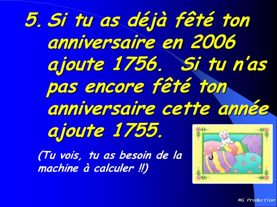 5. Si tu as déjà fêté ton anniversaire en 2006 ajoute 1756