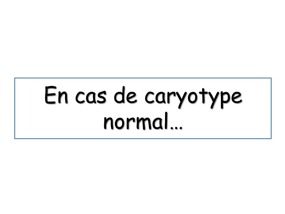 En cas de caryotype normal…