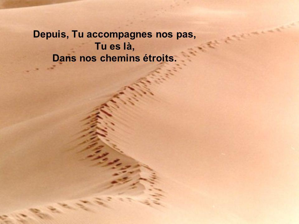 Depuis, Tu accompagnes nos pas, Tu es là, Dans nos chemins étroits.