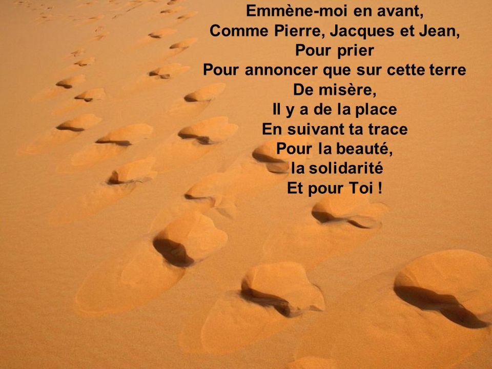 Emmène-moi en avant, Comme Pierre, Jacques et Jean, Pour prier Pour annoncer que sur cette terre De misère, Il y a de la place En suivant ta trace Pour la beauté, la solidarité Et pour Toi !